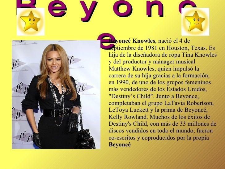 Beyonce Beyoncé Knowles , nació el 4 de septiembre de 1981 en Houston, Texas. Es hija de la diseñadora de ropa Tina Knowle...
