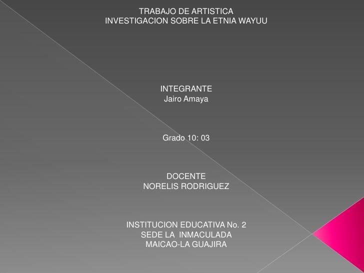 TRABAJO DE ARTISTICA<br />INVESTIGACION SOBRE LA ETNIA WAYUU<br />INTEGRANTE<br />Jairo Amaya <br />Grado 10: 03<br />DOCE...