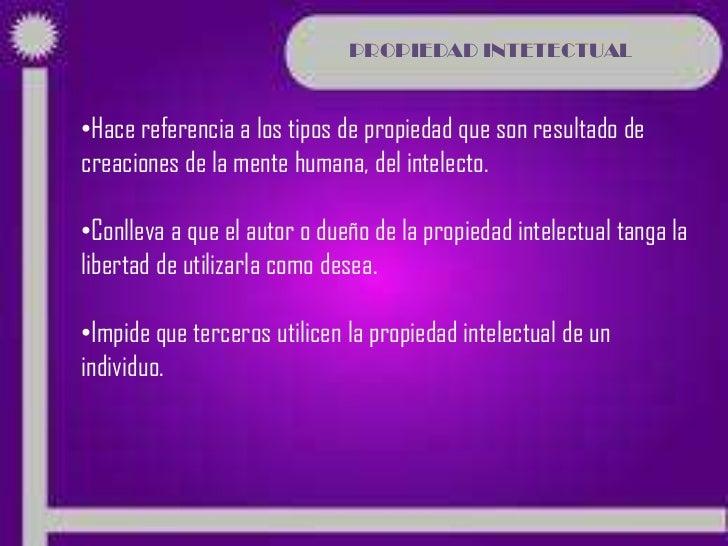 PROPIEDAD INTETECTUAL•Hace referencia a los tipos de propiedad que son resultado decreaciones de la mente humana, del inte...