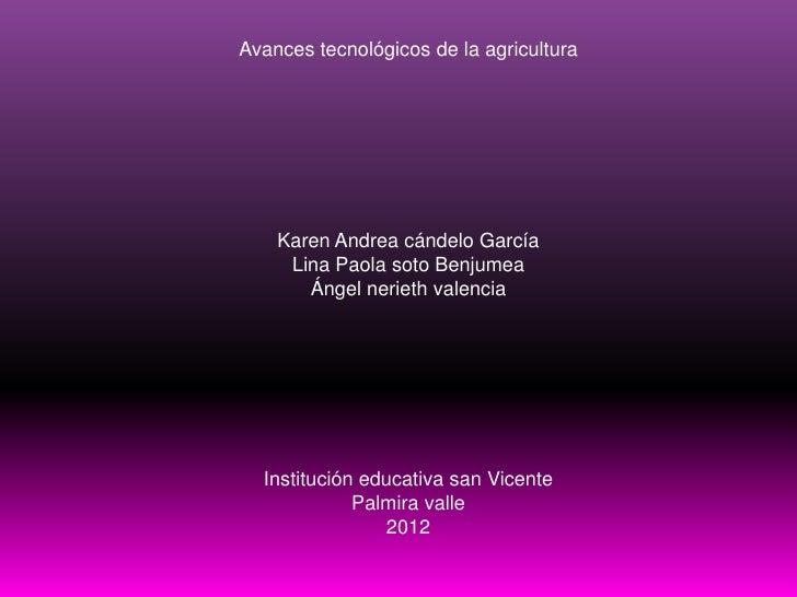 Avances tecnológicos de la agricultura    Karen Andrea cándelo García     Lina Paola soto Benjumea       Ángel nerieth val...