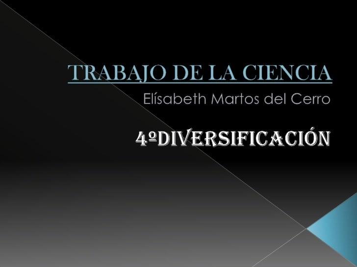 TRABAJO DE LA CIENCIA<br />Elísabeth Martos del Cerro<br />4ºDiversificación<br />