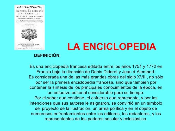 LA ENCICLOPEDIA DEFINICIÓN : Es una enciclopedia francesa editada entre los años 1751 y 1772 en Francia bajo la dirección ...