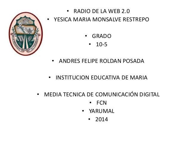 • RADIO DE LA WEB 2.0 • YESICA MARIA MONSALVE RESTREPO • GRADO • 10-5 • ANDRES FELIPE ROLDAN POSADA • INSTITUCION EDUCATIV...