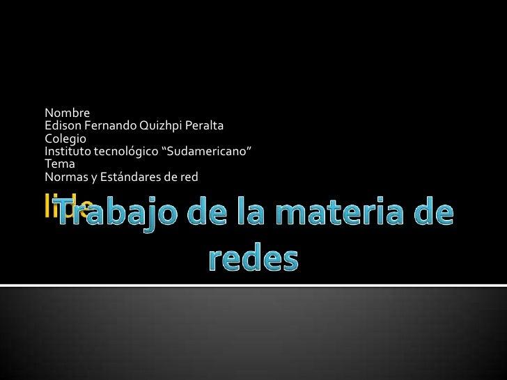 """Nombre Edison Fernando Quizhpi Peralta Colegio Instituto tecnológico """"Sudamericano"""" Tema Normas y Estándares de red"""