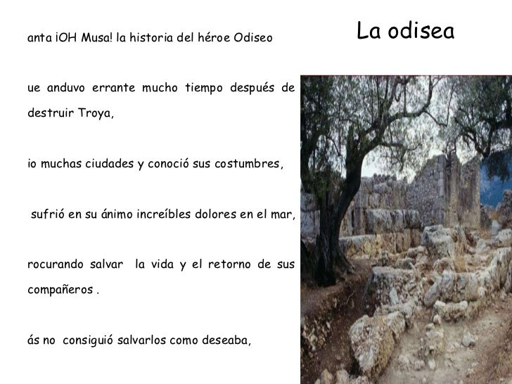 La odisea <ul><li>Canta ¡OH Musa! la historia del héroe Odiseo </li></ul><ul><li>Que anduvo errante mucho tiempo después d...