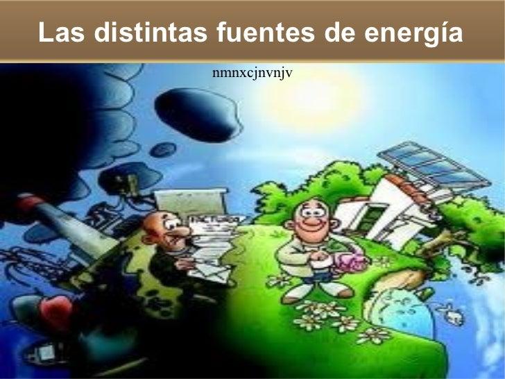 Las distintas fuentes de energía             nmnxcjnvnjv