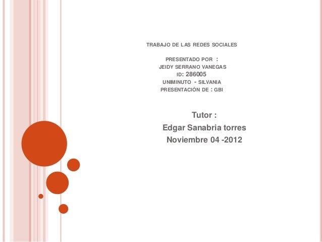 TRABAJO DE LAS REDES SOCIALES      PRESENTADO POR   :    JEIDY SERRANO VANEGAS         ID: 286005     UNIMINUTO - SILVANIA...