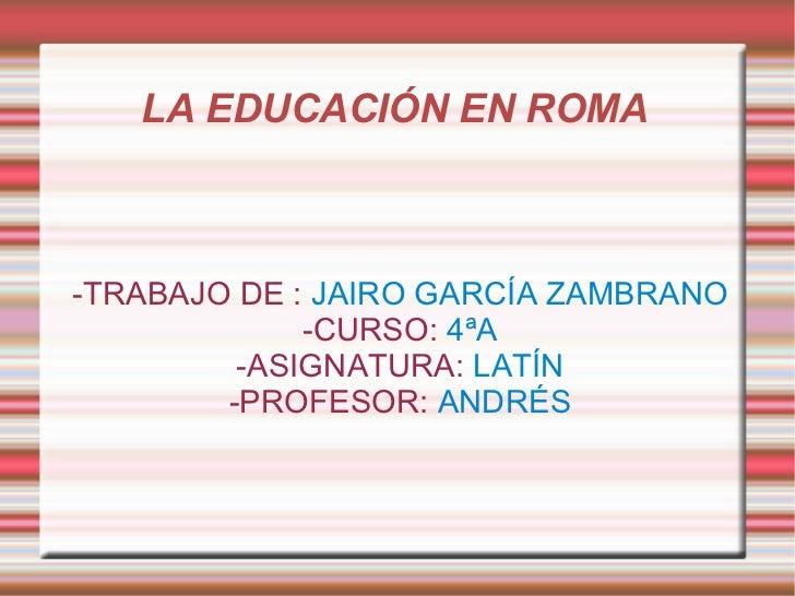 LA EDUCACIÓN EN ROMA  -TRABAJO DE :  JAIRO GARCÍA ZAMBRANO -CURSO:  4ªA -ASIGNATURA:  LATÍN -PROFESOR:  ANDRÉS