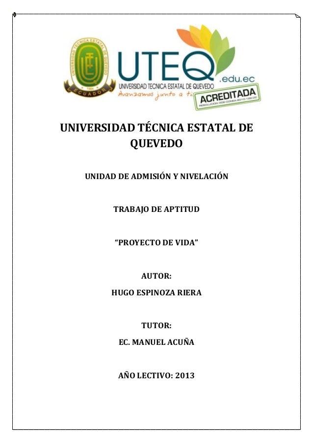 """UNIVERSIDAD TÉCNICA ESTATAL DEQUEVEDOUNIDAD DE ADMISIÓN Y NIVELACIÓNTRABAJO DE APTITUD""""PROYECTO DE VIDA""""AUTOR:HUGO ESPINOZ..."""
