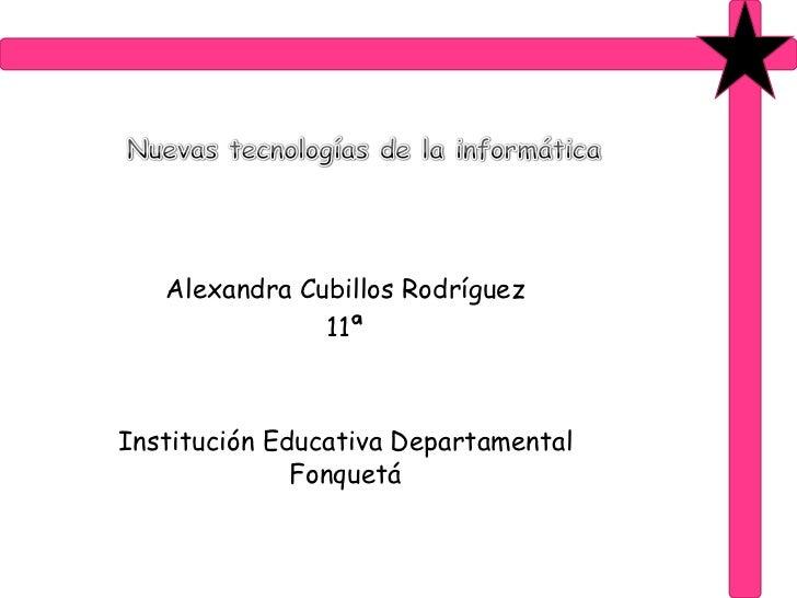 Nuevas tecnologías de la informática<br />Alexandra Cubillos Rodríguez<br />11ª<br />Institución Educativa Departamental F...
