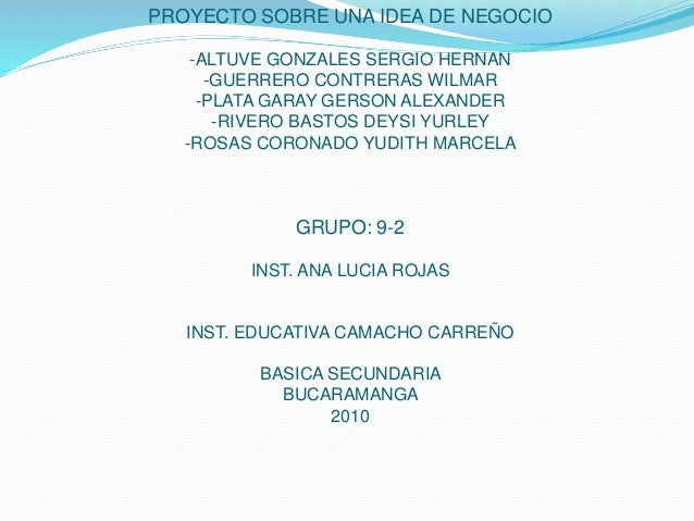 PROYECTO SOBRE UNA IDEA DE NEGOCIO -ALTUVE GONZALES SERGIO HERNAN -GUERRERO CONTRERAS WILMAR -PLATA GARAY GERSON ALEXANDER...