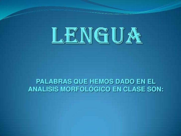 lengua<br />PALABRAS QUE HEMOS DADO EN EL ANALISIS MORFOLÓGICO EN CLASE SON:<br />
