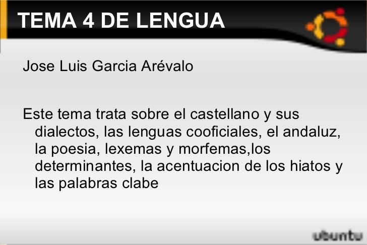 TEMA 4 DE LENGUA <ul><li>Jose Luis Garcia Arévalo </li></ul>Este tema trata sobre el castellano y sus dialectos, las lengu...