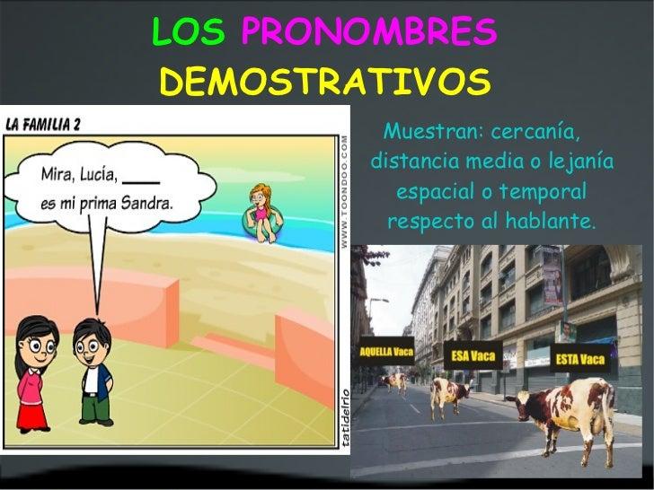 LOS   PRONOMBRES  DEMOSTRATIVOS <ul><li>Muestran: cercanía, distancia media o lejanía espacial o temporal respecto al habl...