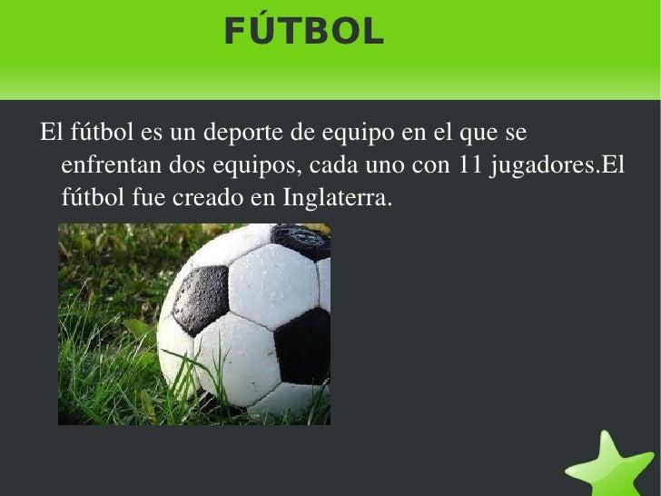 FÚTBOL <ul>El fútbol es un deporte de equipo en el que se enfrentan dos equipos, cada uno con 11 jugadores.El fútbol fue c...