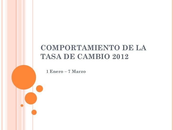 COMPORTAMIENTO DE LATASA DE CAMBIO 2012 1 Enero – 7 Marzo