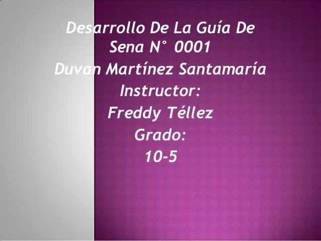 Desarrollo De La Guía De      Sena N° 0001Duvan Martínez Santamaría       Instructor:      Freddy Téllez          Grado:  ...
