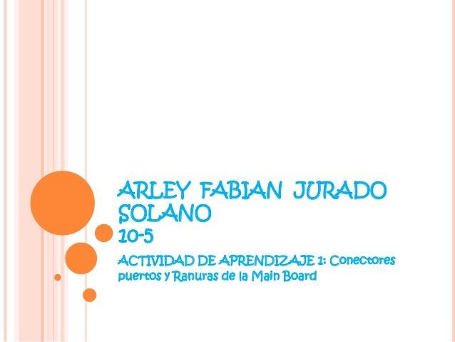 ARLEY FABIAN JURADOSOLANO10-5ACTIVIDAD DE APRENDIZAJE 1: Conectorespuertos y Ranuras de la Main Board