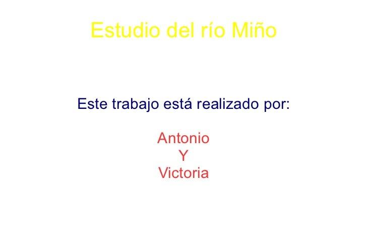 Estudio del río MiñoEste trabajo está realizado por:            Antonio               Y            Victoria