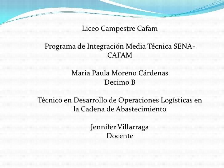 Liceo Campestre Cafam<br />Programa de Integración Media Técnica SENA-CAFAM<br />Maria Paula Moreno Cárdenas<br />Decimo B...