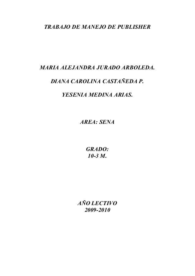TRABAJO DE MANEJO DE PUBLISHER MARIA ALEJANDRA JURADO ARBOLEDA. DIANA CAROLINA CASTAÑEDA P. YESENIA MEDINA ARIAS. AREA: SE...