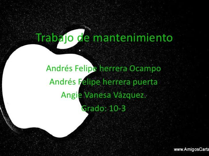Trabajo de mantenimiento Andrés Felipe herrera Ocampo  Andrés Felipe herrera puerta    Angie Vanesa Vázquez.          Grad...
