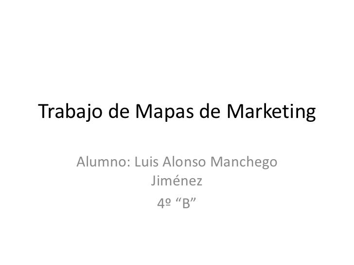 "Trabajo de Mapas de Marketing    Alumno: Luis Alonso Manchego               Jiménez                4º ""B"""