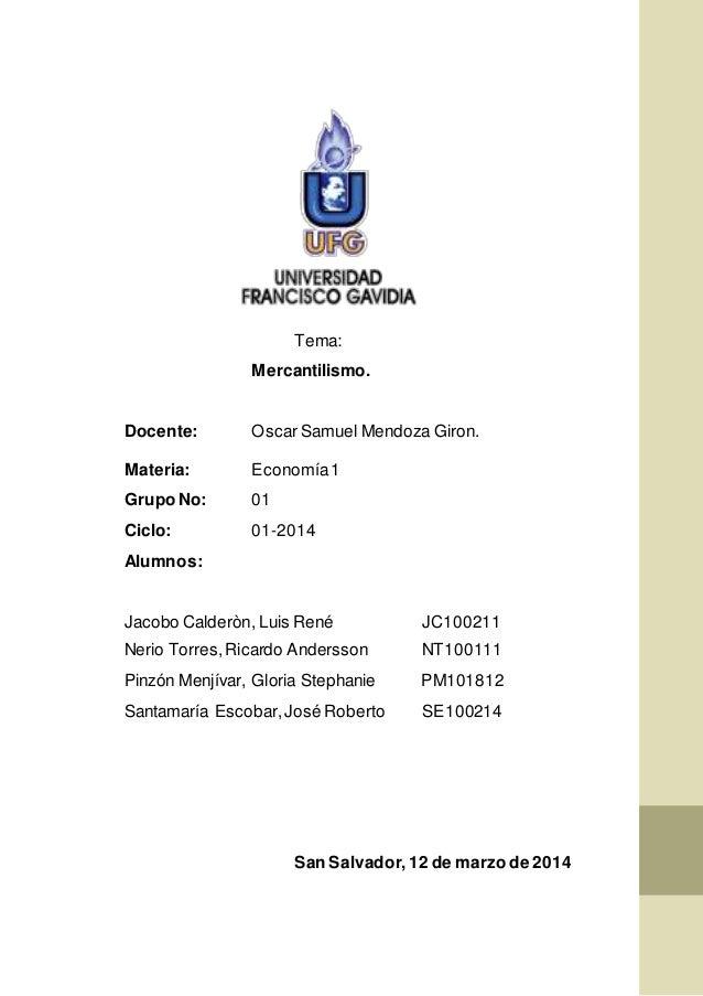 Tema: Mercantilismo. Docente: Oscar Samuel Mendoza Giron. Materia: Economía1 Grupo No: 01 Ciclo: 01-2014 Alumnos: Jacobo C...