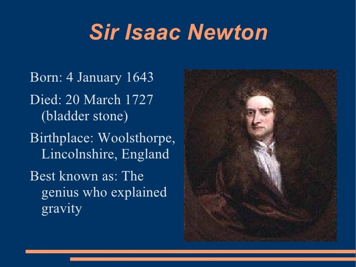 Sir Isaac NewtonBorn: 4 January 1643Died: 20 March 1727 (bladder stone)Birthplace: Woolsthorpe, Lincolnshire, EnglandBest ...