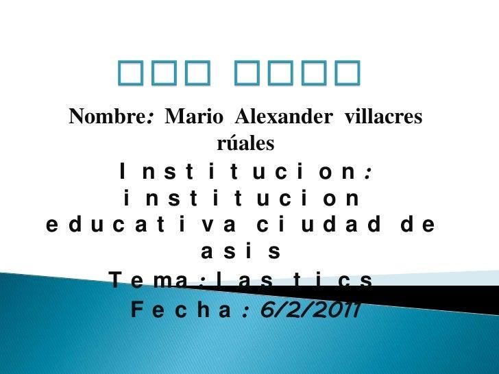 Las tics<br />Nombre: Mario Alexander villacres rúales<br />Institucion: institucion educativa ciudad de asis<br />Tema: l...