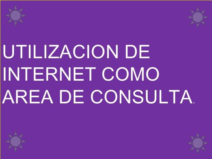 UTILIZACION DE INTERNET COMO AREA DE CONSULTA .