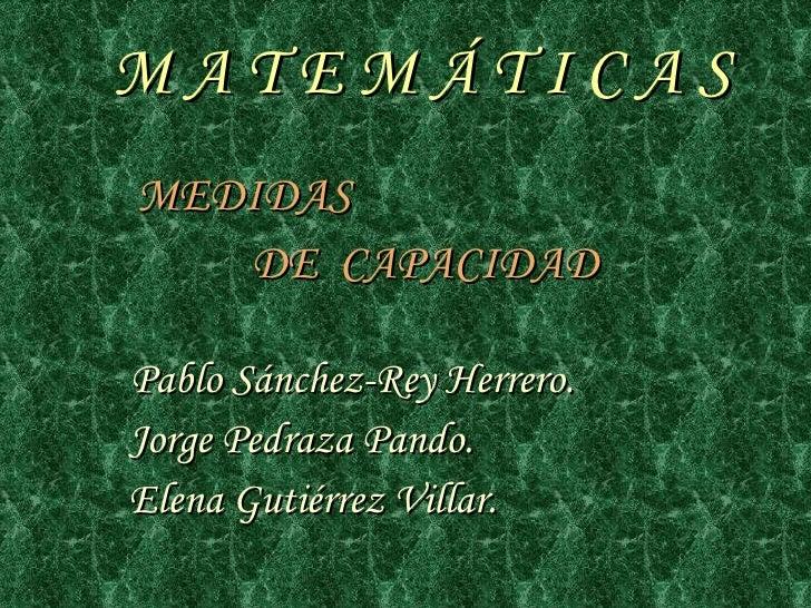 M A T E M Á T I C A S <ul><li>MEDIDAS  </li></ul><ul><li>DE  CAPACIDAD </li></ul><ul><li>Pablo Sánchez-Rey Herrero. </li><...