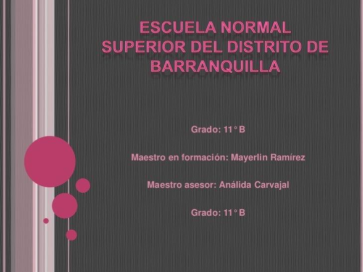 Escuela Normal Superior del Distrito de Barranquilla<br />Grado: 11° B<br /><br />Maestro en formación: Mayerlin Ramírez...