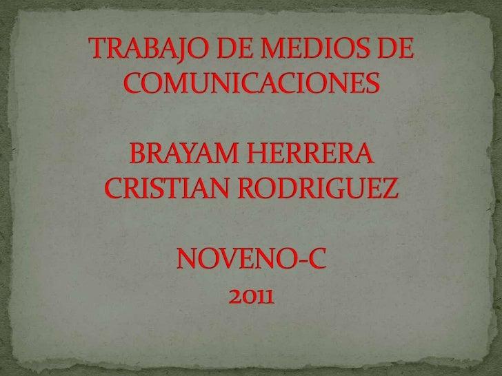 TRABAJO DE MEDIOS DE COMUNICACIONESBRAYAM HERRERACRISTIAN RODRIGUEZNOVENO-C 2011<br />