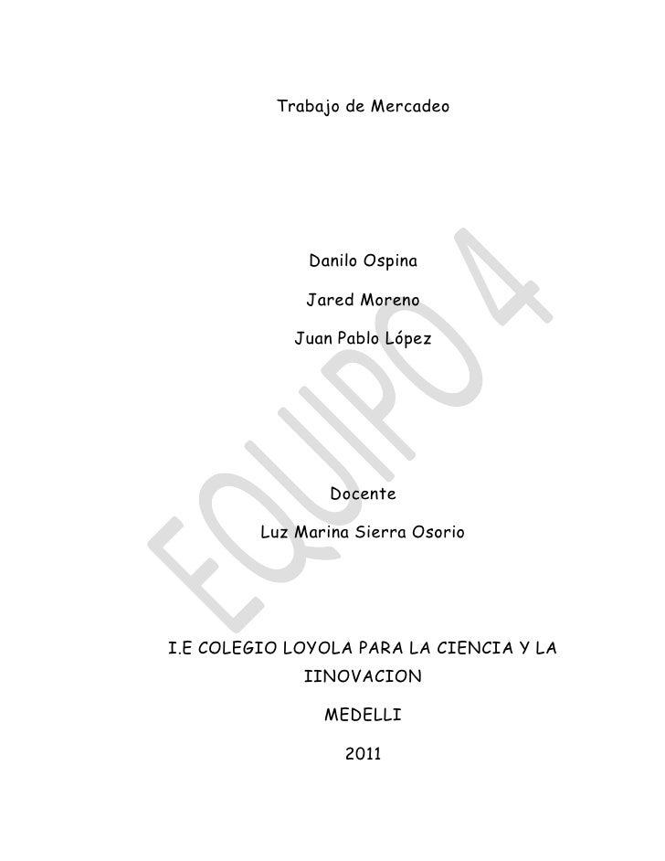 Trabajo de Mercadeo <br />Danilo Ospina <br />Jared Moreno <br />Juan Pablo López<br />Docente <br />Luz Marina Sierra Oso...