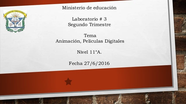 Ministerio de educación Laboratorio # 3 Segundo Trimestre Tema Animación, Películas Digitales Nivel 11°A. Fecha 27/6/2016