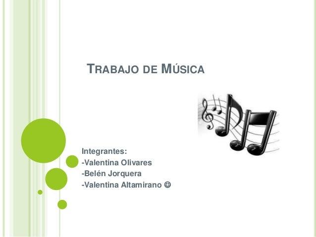 TRABAJO DE MÚSICA  Integrantes:  -Valentina Olivares  -Belén Jorquera  -Valentina Altamirano 