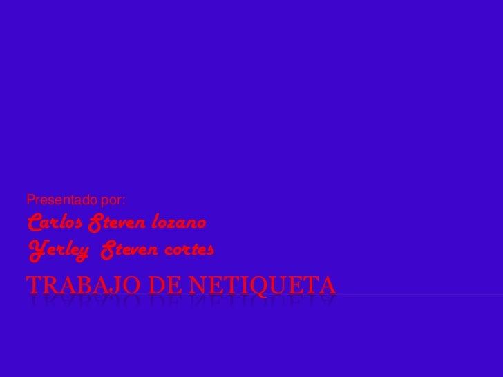 Presentado por:Carlos Steven lozanoYerley Steven cortesTRABAJO DE NETIQUETA