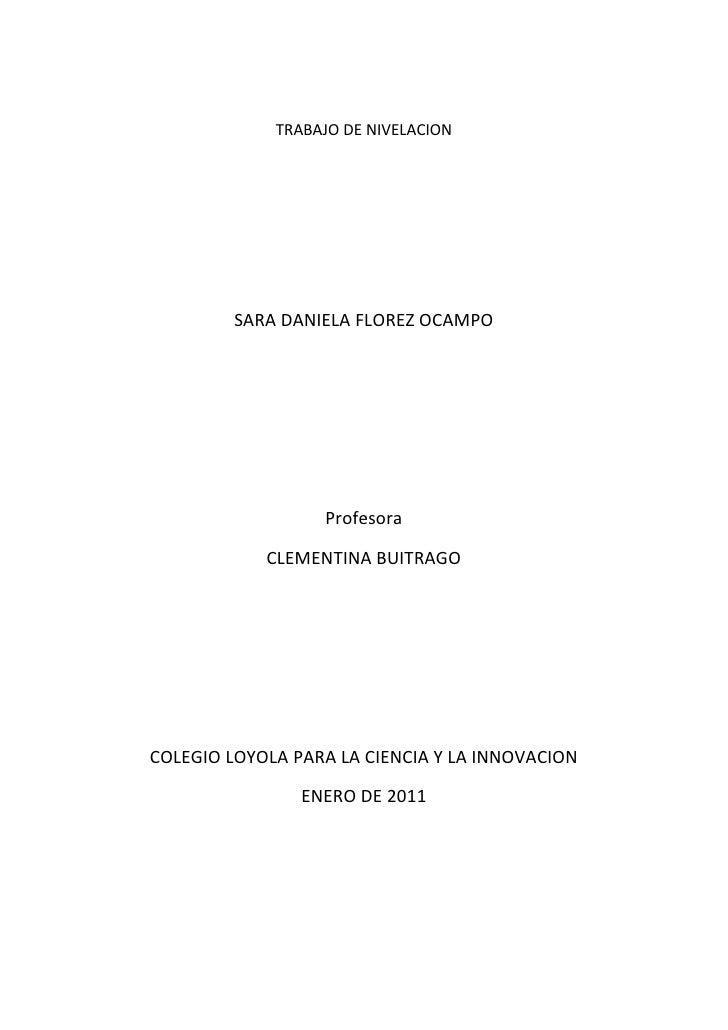 TRABAJO DE NIVELACION<br />SARA DANIELA FLOREZ OCAMPO<br />Profesora<br />CLEMENTINA BUITRAGO<br />COLEGIO LOYOLA PARA LA ...