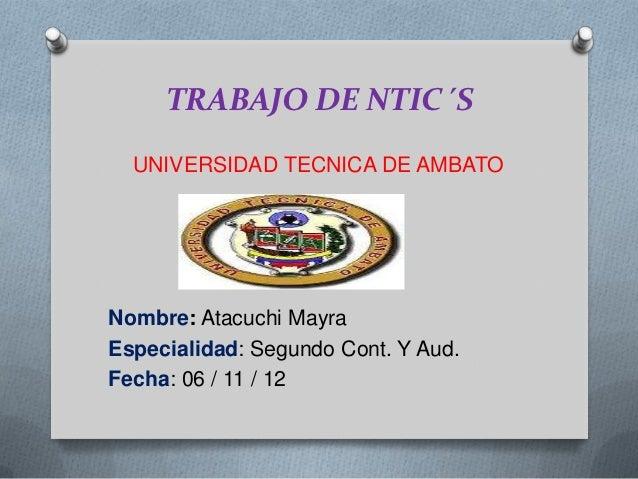 TRABAJO DE NTIC´S  UNIVERSIDAD TECNICA DE AMBATONombre: Atacuchi MayraEspecialidad: Segundo Cont. Y Aud.Fecha: 06 / 11 / 12