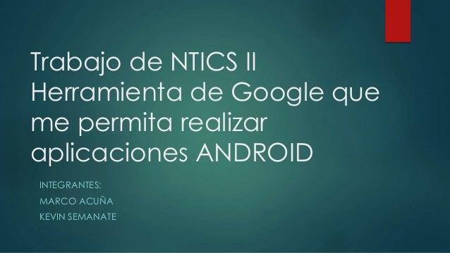 Trabajo de NTICS II Herramienta de Google que me permita realizar aplicaciones ANDROID INTEGRANTES: MARCO ACUÑA KEVIN SEMA...