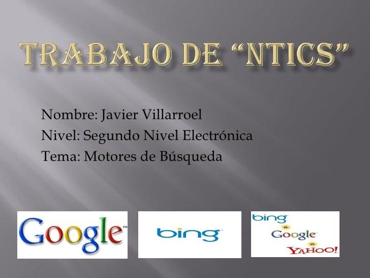 Nombre: Javier Villarroel Nivel: Segundo Nivel Electrónica Tema: Motores de Búsqueda