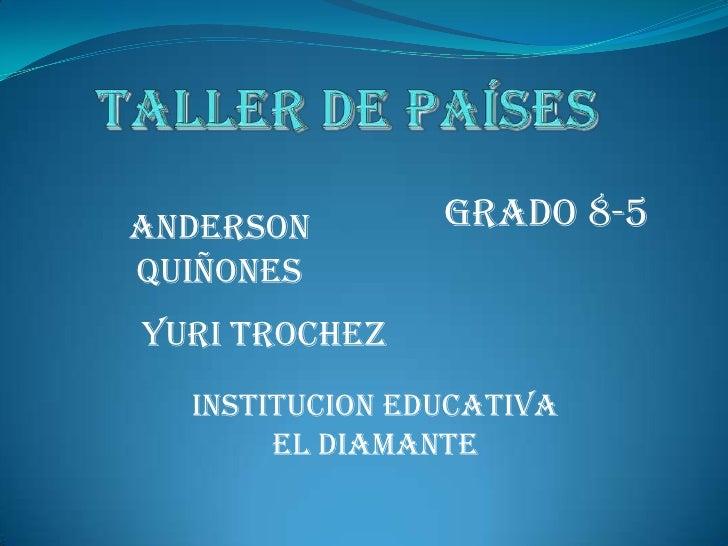 Taller de países<br />GRADO 8-5<br />Anderson quiñones<br />Yuri trochez<br />INSTITUCION EDUCATIVA EL DIAMANTE<br />