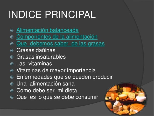 INDICE PRINCIPAL  Alimentación balanceada  Componentes de la alimentación  Que debemos saber de las grasas  Grasas dañ...