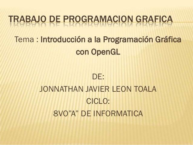 TRABAJO DE PROGRAMACION GRAFICA Tema : Introducción a la Programación Gráfica                  con OpenGL                 ...