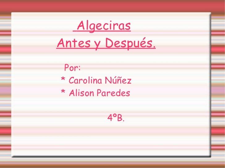 <ul>Algeciras Antes y Después. Por: * Carolina Núñez * Alison Paredes 4ºB. </ul>