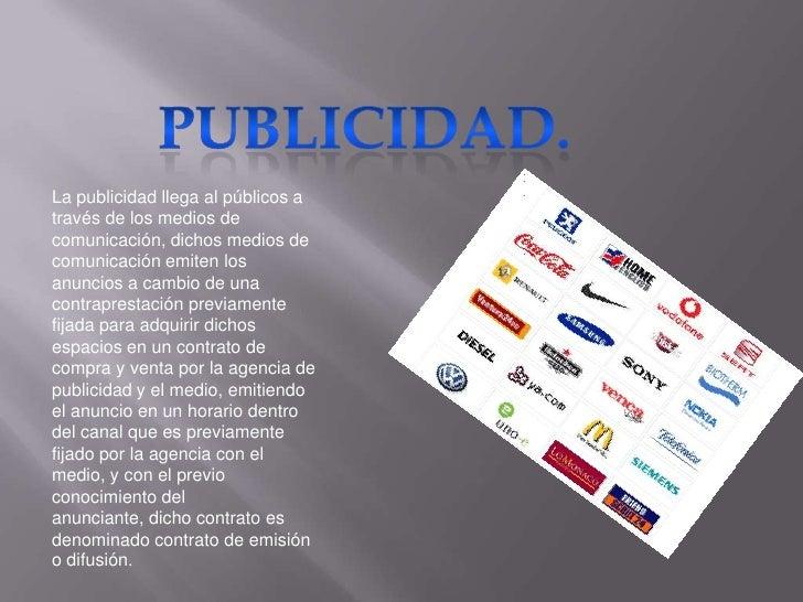 Publicidad.<br />La publicidad llega al públicos a través de los medios de comunicación, dichos medios de comunicación emi...