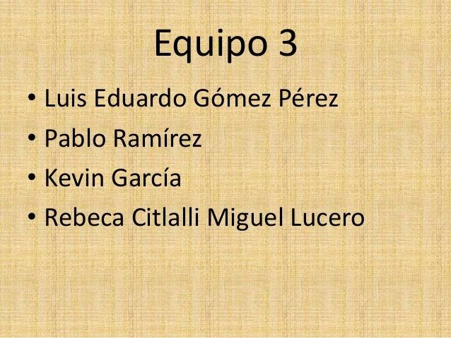 Equipo 3• Luis Eduardo Gómez Pérez• Pablo Ramírez• Kevin García• Rebeca Citlalli Miguel Lucero