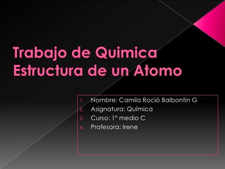1.   Nombre: Camila Roció Balbontin G2.   Asignatura: Química3.   Curso: 1° medio C4.   Profesora: Irene
