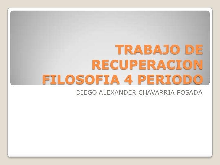 TRABAJO DE      RECUPERACIONFILOSOFIA 4 PERIODO    DIEGO ALEXANDER CHAVARRIA POSADA
